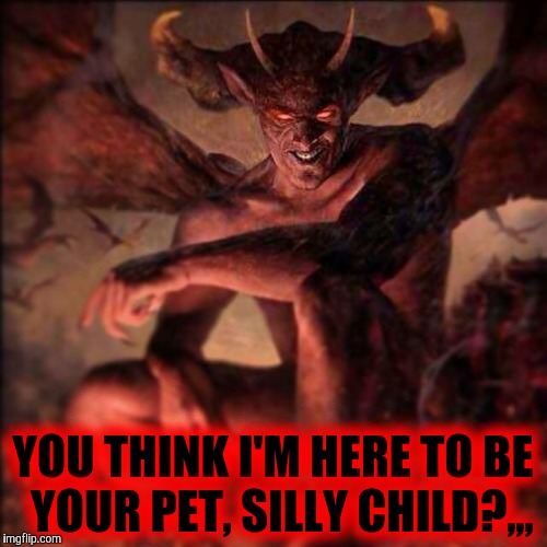 HAIL SATAN !!! ,,, | YOU THINK I'M HERE TO BE  YOUR PET, SILLY CHILD?,,, | image tagged in hail satan | made w/ Imgflip meme maker