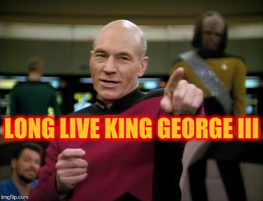 Picard says,,, | LONG LIVE KING GEORGE III | image tagged in picard says | made w/ Imgflip meme maker