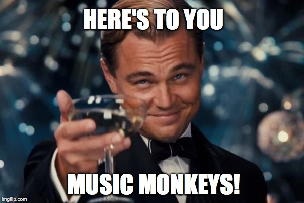 Leonardo Dicaprio Cheers Meme | HERE'S TO YOU MUSIC MONKEYS! | image tagged in memes,leonardo dicaprio cheers | made w/ Imgflip meme maker