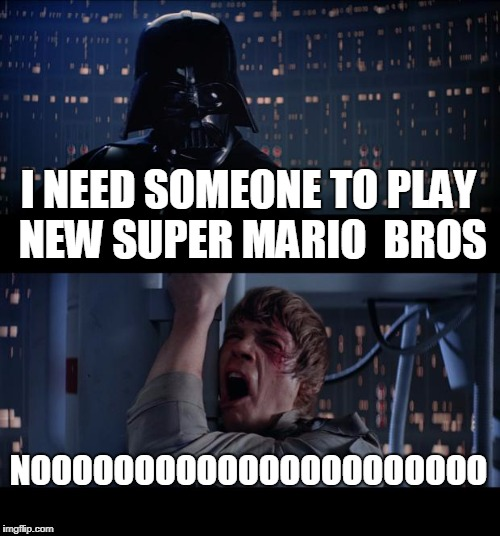 Star Wars No Meme | I NEED SOMEONE TO PLAY NEW SUPER MARIO  BROS NOOOOOOOOOOOOOOOOOOOOOO | image tagged in memes,star wars no | made w/ Imgflip meme maker
