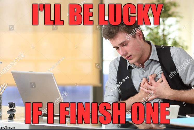 I'LL BE LUCKY IF I FINISH ONE | made w/ Imgflip meme maker