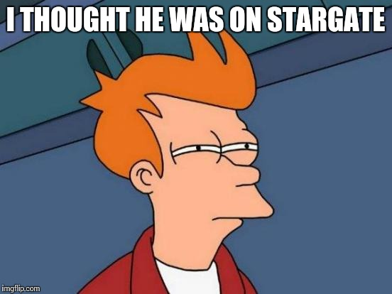 Futurama Fry Meme | I THOUGHT HE WAS ON STARGATE | image tagged in memes,futurama fry | made w/ Imgflip meme maker