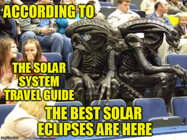 ACCORDING TO THE BEST SOLAR ECLIPSES ARE HERE THE SOLAR SYSTEM  TRAVEL GUIDE | made w/ Imgflip meme maker