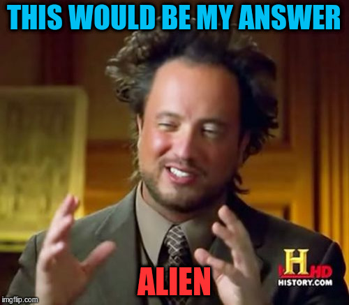 Ancient Aliens Meme | THIS WOULD BE MY ANSWER ALIEN | image tagged in memes,ancient aliens | made w/ Imgflip meme maker