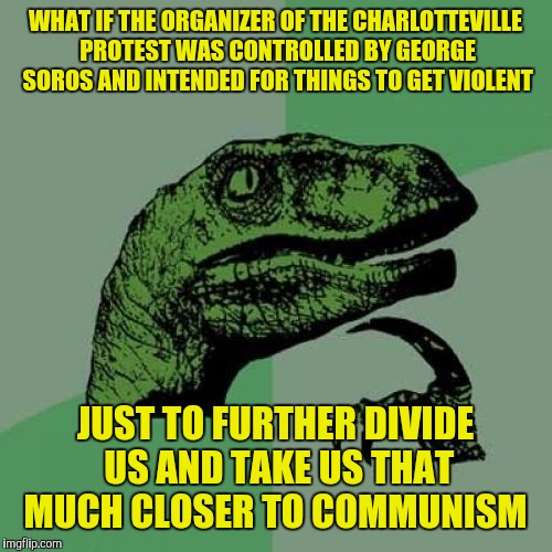 Philosoraptor Meme | WHAT IF THE ORGANIZER OF THE CHARLOTTEVILLE PROTEST WAS CONTROLLED BY GEORGE SOROS AND INTENDED FOR THINGS TO GET VIOLENT JUST TO FURTHER DI | image tagged in memes,philosoraptor | made w/ Imgflip meme maker
