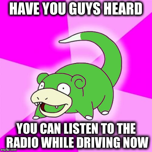 HAVE YOU GUYS HEARD YOU CAN LISTEN TO THE RADIO WHILE DRIVING NOW | made w/ Imgflip meme maker