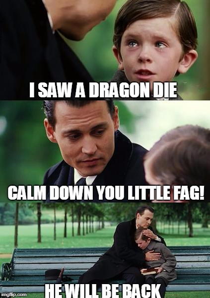 Finding Neverland Meme | I SAW A DRAGON DIE CALM DOWN YOU LITTLE F*G! HE WILL BE BACK | image tagged in memes,finding neverland | made w/ Imgflip meme maker