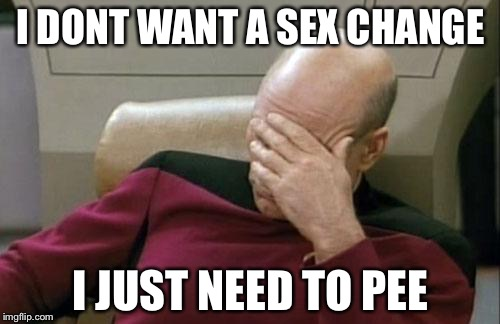 Captain Picard Facepalm Meme | I DONT WANT A SEX CHANGE I JUST NEED TO PEE | image tagged in memes,captain picard facepalm | made w/ Imgflip meme maker