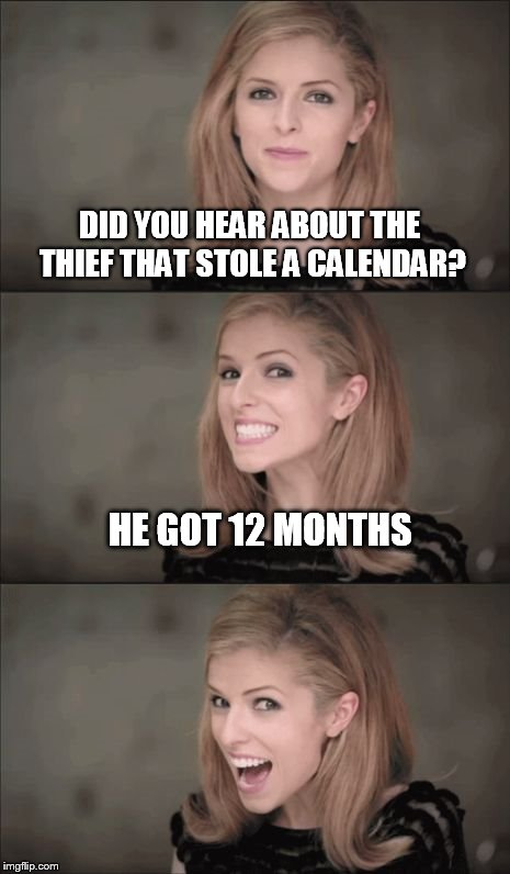Bad Pun Anna Kendrick | DID YOU HEAR ABOUT THE THIEF THAT STOLE A CALENDAR? HE GOT 12 MONTHS | image tagged in memes,bad pun anna kendrick | made w/ Imgflip meme maker