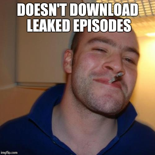 DOESN'T DOWNLOAD LEAKED EPISODES | made w/ Imgflip meme maker