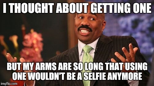 Steve Harvey Meme | I THOUGHT ABOUT GETTING ONE BUT MY ARMS ARE SO LONG THAT USING ONE WOULDN'T BE A SELFIE ANYMORE | image tagged in memes,steve harvey | made w/ Imgflip meme maker