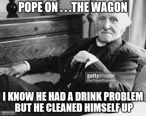POPE ON . . .THE WAGON I KNOW HE HAD A DRINK PROBLEM BUT HE CLEANED HIMSELF UP | made w/ Imgflip meme maker