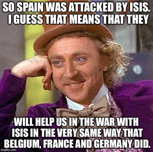 Creepy Condescending Wonka Meme | SO SPAIN WAS ATTACKED BY ISIS.  I GUESS THAT MEANS THAT THEY WILL HELP US IN THE WAR WITH ISIS IN THE VERY SAME WAY THAT BELGIUM, FRANCE AND | image tagged in memes,creepy condescending wonka | made w/ Imgflip meme maker
