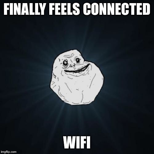 Forever Alone Meme | FINALLY FEELS CONNECTED WIFI | image tagged in memes,forever alone | made w/ Imgflip meme maker