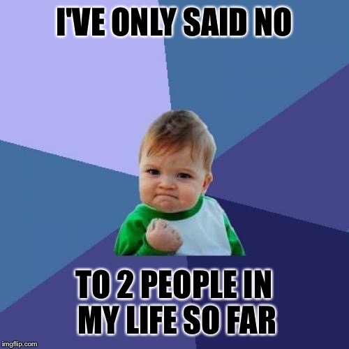 Success Kid Meme | I'VE ONLY SAID NO TO 2 PEOPLE IN MY LIFE SO FAR | image tagged in memes,success kid | made w/ Imgflip meme maker