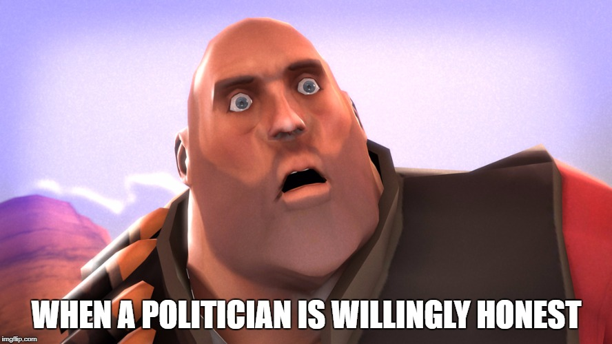 WHEN A POLITICIAN IS WILLINGLY HONEST | image tagged in shock | made w/ Imgflip meme maker