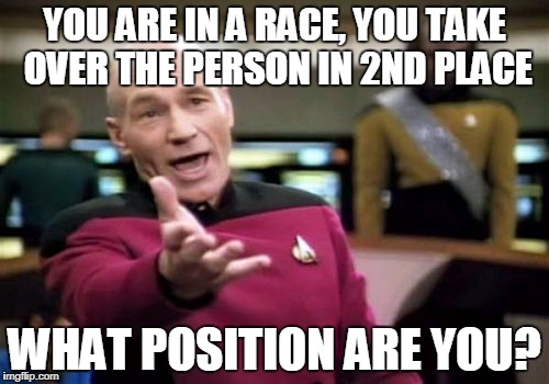 What Position Are You? | YOU ARE IN A RACE, YOU TAKE OVER THE PERSON IN 2ND PLACE WHAT POSITION ARE YOU? | image tagged in memes,picard wtf,riddle,race | made w/ Imgflip meme maker