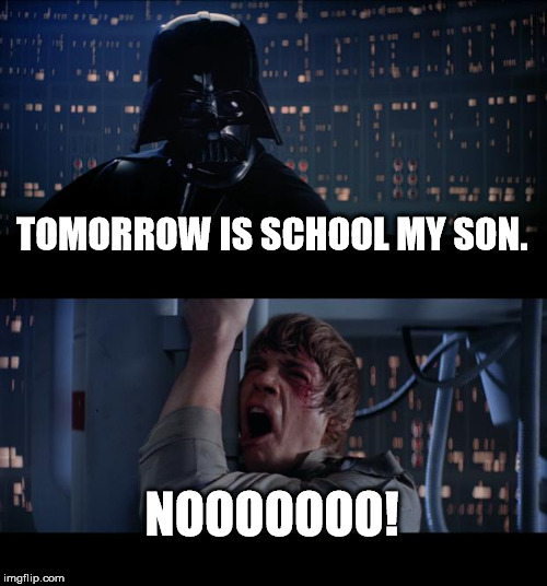 Star Wars No Meme | TOMORROW IS SCHOOL MY SON. NOOOOOOO! | image tagged in memes,star wars no | made w/ Imgflip meme maker