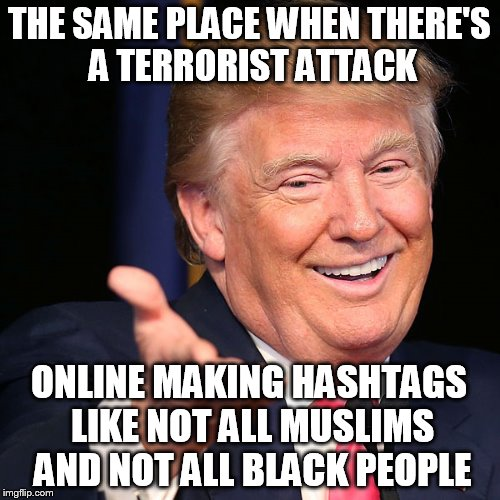 smart ass | THE SAME PLACE WHEN THERE'S A TERRORIST ATTACK ONLINE MAKING HASHTAGS LIKE NOT ALL MUSLIMS AND NOT ALL BLACK PEOPLE | image tagged in smart ass | made w/ Imgflip meme maker