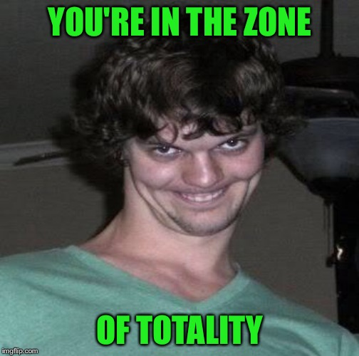 YOU'RE IN THE ZONE OF TOTALITY | made w/ Imgflip meme maker