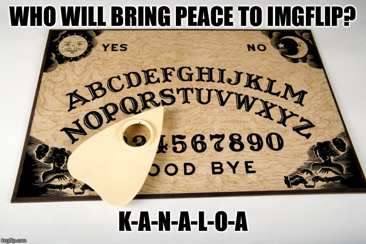 Ouija please tell us... | WHO WILL BRING PEACE TO IMGFLIP? K-A-N-A-L-O-A | image tagged in ouija,memes,imgflip | made w/ Imgflip meme maker