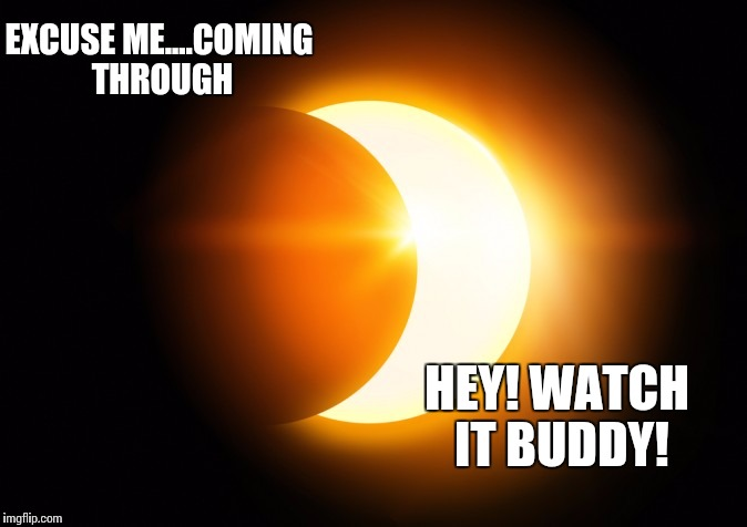 EXCUSE ME....COMING THROUGH HEY! WATCH IT BUDDY! | image tagged in eclipse | made w/ Imgflip meme maker