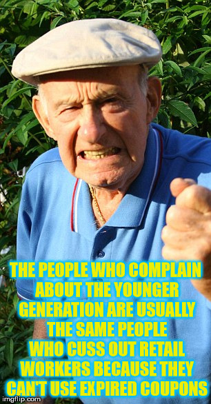 Whiny Behavior Doesn't Have A Generation | THE PEOPLE WHO COMPLAIN ABOUT THE YOUNGER GENERATION ARE USUALLY THE SAME PEOPLE WHO CUSS OUT RETAIL WORKERS BECAUSE THEY CAN'T USE EXPIRED  | image tagged in old man shaking fist,millennials,baby boomers | made w/ Imgflip meme maker