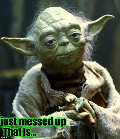 Star Wars Yoda Meme | just messed up That is... | image tagged in memes,star wars yoda | made w/ Imgflip meme maker