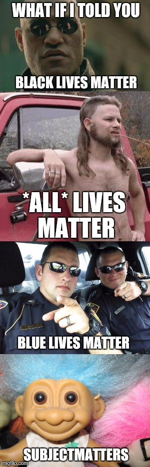 WHAT IF I TOLD YOU BLACK LIVES MATTER *ALL* LIVES MATTER BLUE LIVES MATTER SUBJECTMATTERS | made w/ Imgflip meme maker
