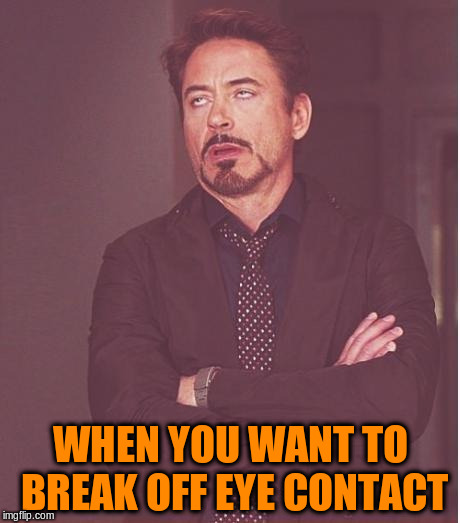 Face You Make Robert Downey Jr Meme | WHEN YOU WANT TO BREAK OFF EYE CONTACT | image tagged in memes,face you make robert downey jr | made w/ Imgflip meme maker