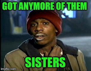 Y'all Got Any More Of That Meme | GOT ANYMORE OF THEM SISTERS | image tagged in memes,yall got any more of | made w/ Imgflip meme maker