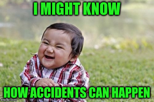 Evil Toddler Meme | I MIGHT KNOW HOW ACCIDENTS CAN HAPPEN | image tagged in memes,evil toddler | made w/ Imgflip meme maker
