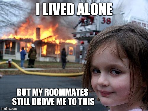 Disaster Girl Meme | I LIVED ALONE BUT MY ROOMMATES STILL DROVE ME TO THIS | image tagged in memes,disaster girl | made w/ Imgflip meme maker