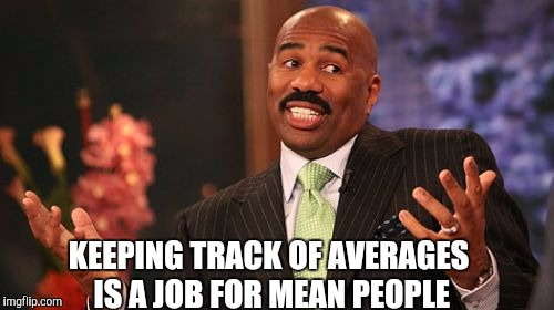 Steve Harvey Meme | KEEPING TRACK OF AVERAGES IS A JOB FOR MEAN PEOPLE | image tagged in memes,steve harvey | made w/ Imgflip meme maker