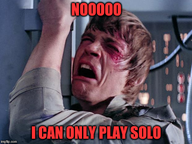 NOOOOO I CAN ONLY PLAY SOLO | made w/ Imgflip meme maker