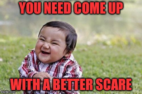Evil Toddler Meme | YOU NEED COME UP WITH A BETTER SCARE | image tagged in memes,evil toddler | made w/ Imgflip meme maker