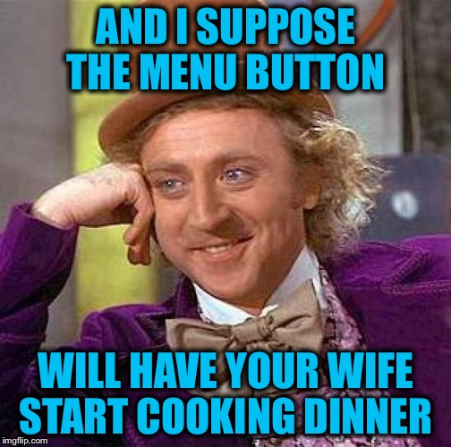 Creepy Condescending Wonka Meme | AND I SUPPOSE THE MENU BUTTON WILL HAVE YOUR WIFE START COOKING DINNER | image tagged in memes,creepy condescending wonka | made w/ Imgflip meme maker