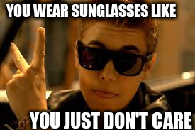 YOU WEAR SUNGLASSES LIKE YOU JUST DON'T CARE | made w/ Imgflip meme maker