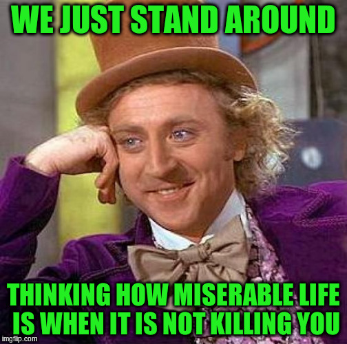 Creepy Condescending Wonka Meme | WE JUST STAND AROUND THINKING HOW MISERABLE LIFE IS WHEN IT IS NOT KILLING YOU | image tagged in memes,creepy condescending wonka | made w/ Imgflip meme maker
