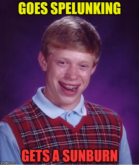 Bad Luck Brian Meme | GOES SPELUNKING GETS A SUNBURN | image tagged in memes,bad luck brian | made w/ Imgflip meme maker