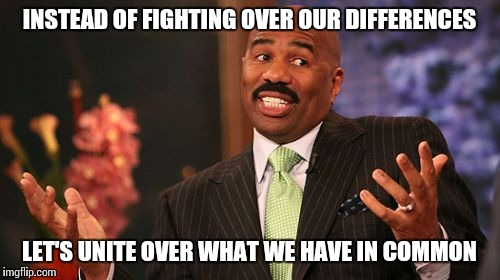 Steve Harvey Meme | INSTEAD OF FIGHTING OVER OUR DIFFERENCES LET'S UNITE OVER WHAT WE HAVE IN COMMON | image tagged in memes,steve harvey | made w/ Imgflip meme maker