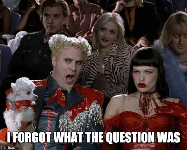 Mugatu So Hot Right Now Meme | I FORGOT WHAT THE QUESTION WAS | image tagged in memes,mugatu so hot right now | made w/ Imgflip meme maker