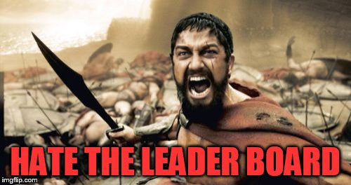 Sparta Leonidas Meme | HATE THE LEADER BOARD | image tagged in memes,sparta leonidas | made w/ Imgflip meme maker