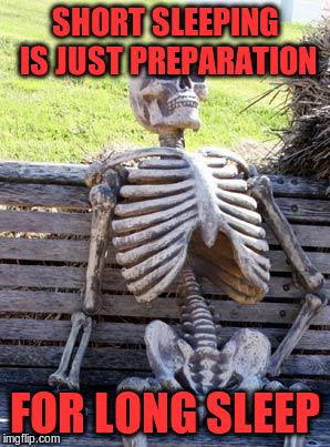Waiting Skeleton Meme | SHORT SLEEPING IS JUST PREPARATION FOR LONG SLEEP | image tagged in memes,waiting skeleton | made w/ Imgflip meme maker