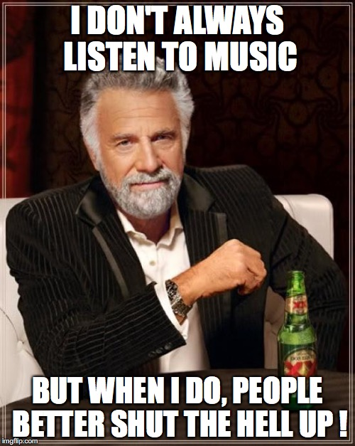 The Most Interesting Man In The World Meme | I DON'T ALWAYS LISTEN TO MUSIC BUT WHEN I DO, PEOPLE BETTER SHUT THE HELL UP ! | image tagged in memes,the most interesting man in the world | made w/ Imgflip meme maker