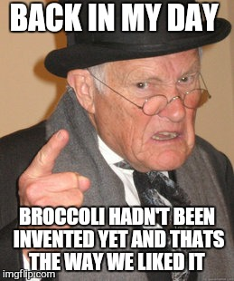 Back In My Day Meme | BACK IN MY DAY BROCCOLI HADN'T BEEN INVENTED YET AND THATS THE WAY WE LIKED IT | image tagged in memes,back in my day | made w/ Imgflip meme maker