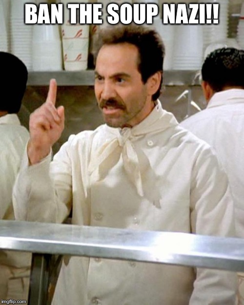 soup nazi | BAN THE SOUP NAZI!! | image tagged in soup nazi | made w/ Imgflip meme maker
