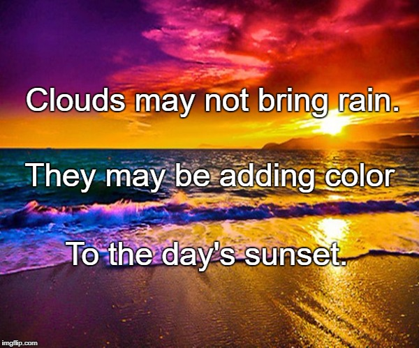 Beautiful Sunset | Clouds may not bring rain. To the day's sunset. They may be adding color | image tagged in beautiful sunset | made w/ Imgflip meme maker