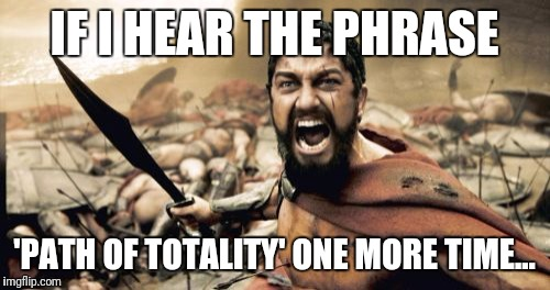 Sparta Leonidas Meme | IF I HEAR THE PHRASE 'PATH OF TOTALITY' ONE MORE TIME... | image tagged in memes,sparta leonidas | made w/ Imgflip meme maker