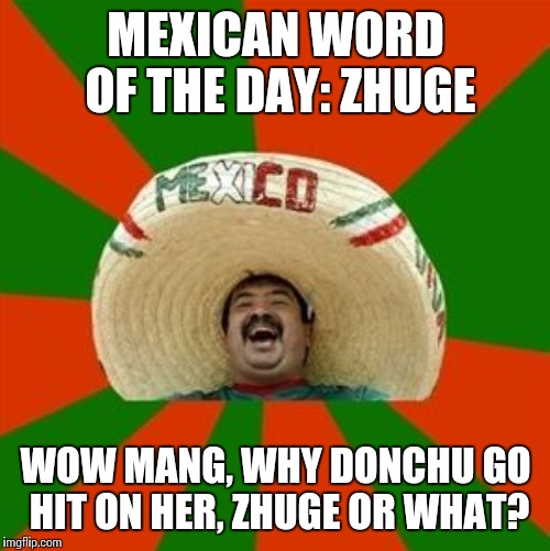 MEXICAN WORD OF THE DAY: ZHUGE WOW MANG, WHY DONCHU GO HIT ON HER, ZHUGE OR WHAT? | made w/ Imgflip meme maker